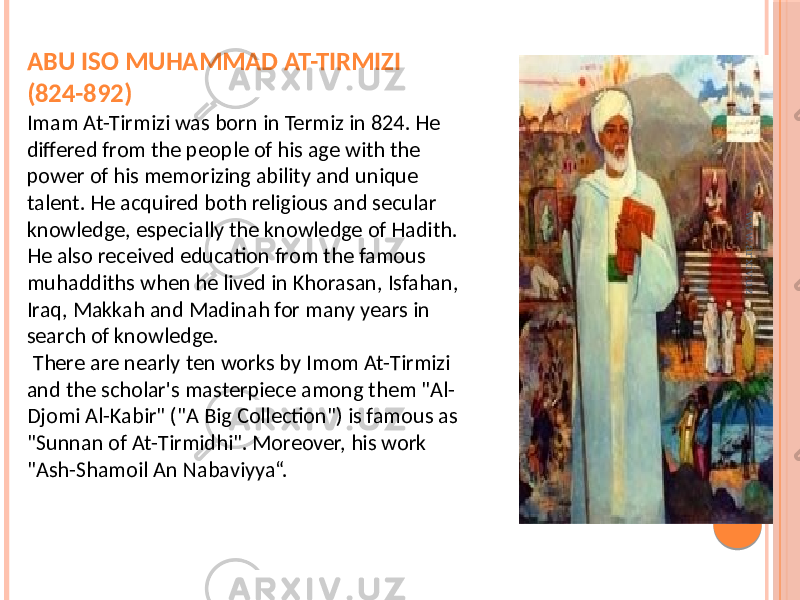 "ABU ISO MUHAMMAD AT-TIRMIZI (824-892) Imam At-Tirmizi was born in Termiz in 824. He differed from the people of his age with the power of his memorizing ability and unique talent. He acquired both religious and secular knowledge, especially the knowledge of Hadith. He also received education from the famous muhaddiths when he lived in Khorasan, Isfahan, Iraq, Makkah and Madinah for many years in search of knowledge. There are nearly ten works by Imom At-Tirmizi and the scholar's masterpiece among them ""Al- Djomi Al-Kabir"" (""A Big Collection"") is famous as ""Sunnan of At-Tirmidhi"". Moreover, his work ""Ash-Shamoil An Nabaviyya"".www.arxiv.uz"