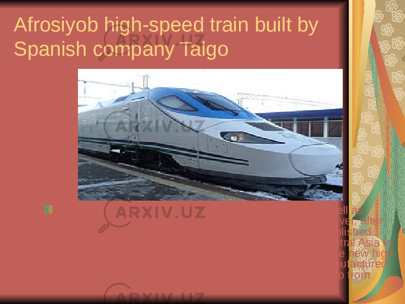 Afrosiyob high-speed train built by Spanish company Talgo Train links connect many towns within Uzbekistan, as well as neighboring former republics of the Soviet Union. Moreover, after independence two fast-running train systems were established. Uzbekistan has launched first high-speed railway in Central Asia in September 2011 between Tashkent and Samarqand. The new high- speed electric train Talgo 250, called Afrosiyob , was manufactured by Patentes Talgo S.L. (Spain) and carried out its first trip from Tashkent to Samarkand on August 26, 2011
