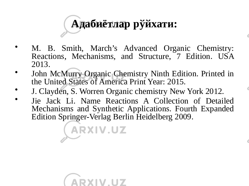 Адабиётлар рўйхати: • M. B. Smith, March's Advanced Organic Chemistry: Reactions, Mechanisms, and Structure, 7 Edition. USA 2013. • John McMurry Organic Chemistry Ninth Edition. Printed in the United States of America Print Year: 2015. • J. Сlayden, S. Worren Organic chemistry New York 2012. • Jie Jack Li. Name Reactions A Collection of Detailed Mechanisms and Synthetic Applications. Fourth Expanded Edition Springer-Verlag Berlin Heidelberg 2009.