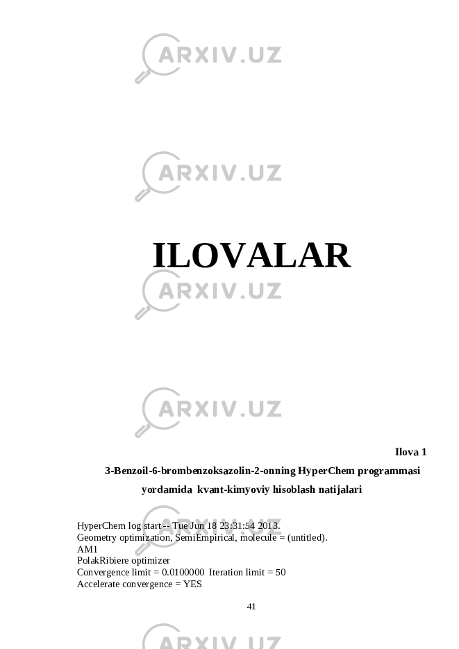 ILOVALAR Ilova 1 3- Benz oil-6-brombеnzoksazolin-2-on ning HyperChem programmasi yordamida kvant-kimyoviy hisoblash natija lari HyperChem log start -- Tue Jun 18 23:31:54 2013. Geometry optimization, SemiEmpirical, molecule = (untitled). AM1 PolakRibiere optimizer Convergence limit = 0.0100000 Iteration limit = 50 Accelerate convergence = YES 41