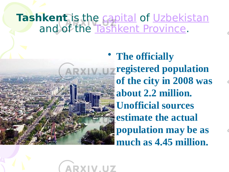 Tashkent is the capital of Uzbekistan and of the Tashkent Province . • The officially registered population of the city in 2008 was about 2.2 million. Unofficial sources estimate the actual population may be as much as 4.45 million.