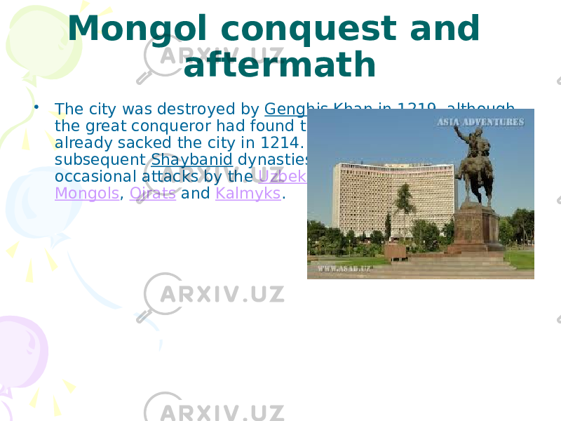 Mongol conquest and aftermath • The city was destroyed by Genghis Khan in 1219, although the great conqueror had found that the Khorezmshah had already sacked the city in 1214. Under the Timurids and subsequent Shaybanid dynasties the city revived, despite occasional attacks by the Uzbeks , Kazakhs , Persians , Mongols , Oirats and Kalmyks .