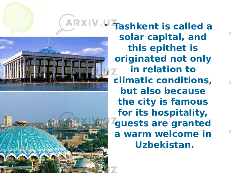 • Tashkent is called a solar capital, and this epithet is originated not only in relation to climatic conditions, but also because the city is famous for its hospitality, guests are granted a warm welcome in Uzbekistan.