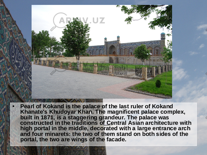 • Pearl of Kokand is the palace of the last ruler of Kokand Khanate's Khudoyar Khan. The magnificent palace complex, built in 1871, is a staggering grandeur. The palace was constructed in the traditions of Central Asian architecture with high portal in the middle, decorated with a large entrance arch and four minarets: the two of them stand on both sides of the portal, the two are wings of the facade.