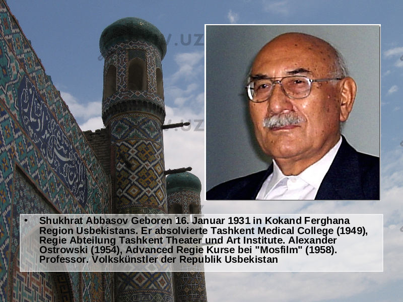 "• Shukhrat Abbasov Geboren 16. Januar 1931 in Kokand Ferghana Region Usbekistans. Er absolvierte Tashkent Medical College (1949), Regie Abteilung Tashkent Theater und Art Institute. Alexander Ostrowski (1954), Advanced Regie Kurse bei ""Mosfilm"" (1958). Professor. Volkskünstler der Republik Usbekistan"