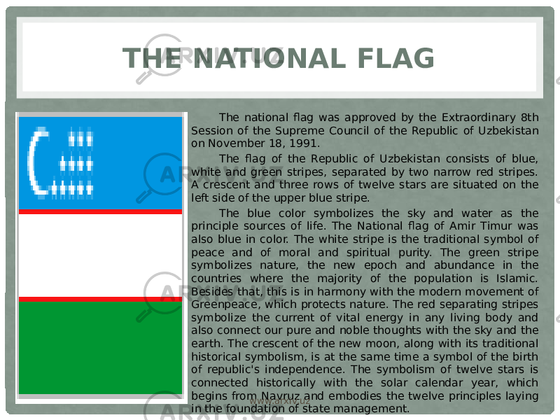 THE NATIONAL FLAG The national flag was approved by the Extraordinary 8th Session of the Supreme Council of the Republic of Uzbekistan on November 18, 1991. The flag of the Republic of Uzbekistan consists of blue, white and green stripes, separated by two narrow red stripes. A crescent and three rows of twelve stars are situated on the left side of the upper blue stripe.  The blue color symbolizes the sky and water as the principle sources of life. The National flag of Amir Timur was also blue in color. The white stripe is the traditional symbol of peace and of moral and spiritual purity. The green stripe symbolizes nature, the new epoch and abundance in the countries where the majority of the population is Islamic. Besides that, this is in harmony with the modern movement of Greenpeace, which protects nature. The red separating stripes symbolize the current of vital energy in any living body and also connect our pure and noble thoughts with the sky and the earth. The crescent of the new moon, along with its traditional historical symbolism, is at the same time a symbol of the birth of republic's independence. The symbolism of twelve stars is connected historically with the solar calendar year, which begins from Navruz and embodies the twelve principles laying in the foundation of state management. www.arxiv.uz