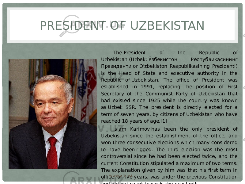 PRESIDENT OF UZBEKISTAN The President of the Republic of Uzbekistan (Uzbek: Ўзбекистон Республикасининг Президенти or O'zbekiston Respublikasining Prezidenti) is the Head of State and executive authority in the Republic of Uzbekistan. The office of President was established in 1991, replacing the position of First Secretary of the Communist Party of Uzbekistan that had existed since 1925 while the country was known as Uzbek SSR. The president is directly elected for a term of seven years, by citizens of Uzbekistan who have reached 18 years of age.[1] Islam Karimov has been the only president of Uzbekistan since the establishment of the office, and won three consecutive elections which many considered to have been rigged. The third election was the most controversial since he had been elected twice, and the current Constitution stipulated a maximum of two terms. The explanation given by him was that his first term in office, of five years, was under the previous Constitution and did not count towards the new limit. www.arxiv.uz