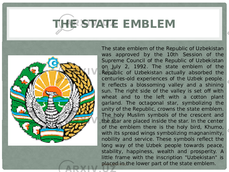 "THE STATE EMBLEM The state emblem of the Republic of Uzbekistan was approved by the 10th Session of the Supreme Council of the Republic of Uzbekistan on July 2, 1992. The state emblem of the Republic of Uzbekistan actually absorbed the centuries-old experiences of the Uzbek people. It reflects a blossoming valley and a shining sun. The right side of the valley is set off with wheat and to the left with a cotton plant garland. The octagonal star, symbolizing the unity of the Republic, crowns the state emblem. The holy Muslim symbols of the crescent and the star are placed inside the star. In the center of the emblem there is the holy bird, Khumo, with its spread wings symbolizing magnanimity, nobility and service. These symbols reflect the long way of the Uzbek people towards peace, stability, happiness, wealth and prosperity. A little frame with the inscription ""Uzbekistan"" is placed in the lower part of the state emblem. www.arxiv.uz"