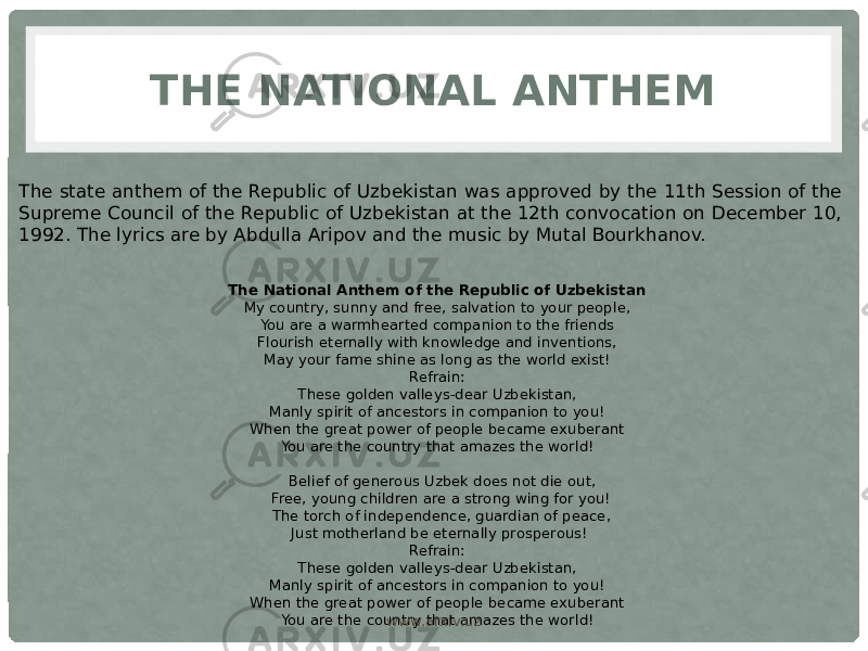 THE NATIONAL ANTHEM The state anthem of the Republic of Uzbekistan was approved by the 11th Session of the Supreme Council of the Republic of Uzbekistan at the 12th convocation on December 10, 1992. The lyrics are by Abdulla Aripov and the music by Mutal Bourkhanov.  The National Anthem of the Republic of Uzbekistan My country, sunny and free, salvation to your people, You are a warmhearted companion to the friends Flourish eternally with knowledge and inventions, May your fame shine as long as the world exist! Refrain: These golden valleys-dear Uzbekistan, Manly spirit of ancestors in companion to you! When the great power of people became exuberant You are the country that amazes the world! Belief of generous Uzbek does not die out, Free, young children are a strong wing for you! The torch of independence, guardian of peace, Just motherland be eternally prosperous! Refrain: These golden valleys-dear Uzbekistan, Manly spirit of ancestors in companion to you! When the great power of people became exuberant You are the country that amazes the world! www.arxiv.uz