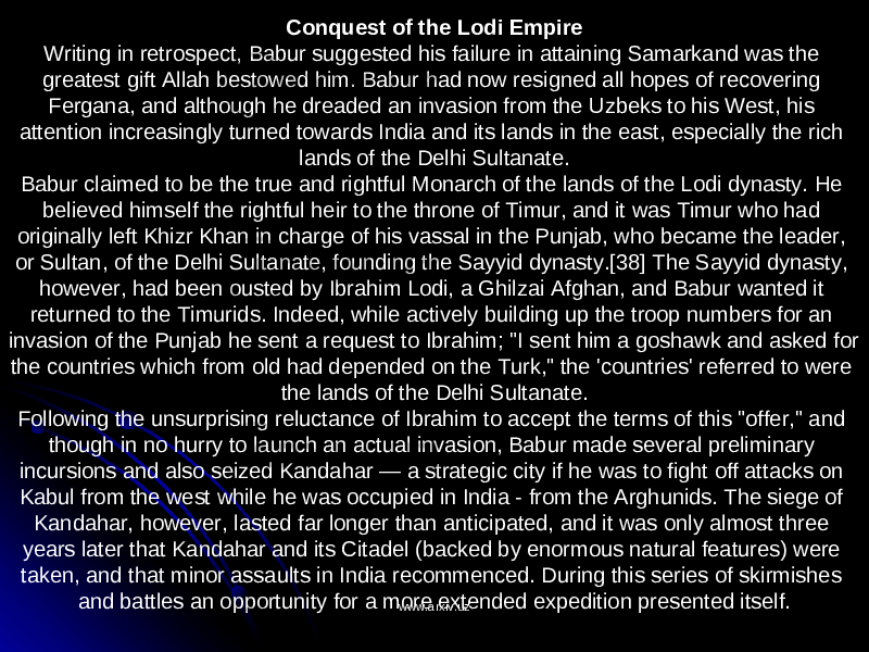 "Conquest of the Lodi Empire Writing in retrospect, Babur suggested his failure in attaining Samarkand was the greatest gift Allah bestowed him. Babur had now resigned all hopes of recovering Fergana, and although he dreaded an invasion from the Uzbeks to his West, his attention increasingly turned towards India and its lands in the east, especially the rich lands of the Delhi Sultanate. Babur claimed to be the true and rightful Monarch of the lands of the Lodi dynasty. He believed himself the rightful heir to the throne of Timur, and it was Timur who had originally left Khizr Khan in charge of his vassal in the Punjab, who became the leader, or Sultan, of the Delhi Sultanate, founding the Sayyid dynasty.[38] The Sayyid dynasty, however, had been ousted by Ibrahim Lodi, a Ghilzai Afghan, and Babur wanted it returned to the Timurids. Indeed, while actively building up the troop numbers for an invasion of the Punjab he sent a request to Ibrahim; ""I sent him a goshawk and asked for the countries which from old had depended on the Turk,"" the 'countries' referred to were the lands of the Delhi Sultanate. Following the unsurprising reluctance of Ibrahim to accept the terms of this ""offer,"" and though in no hurry to launch an actual invasion, Babur made several preliminary incursions and also seized Kandahar — a strategic city if he was to fight off attacks on Kabul from the west while he was occupied in India - from the Arghunids. The siege of Kandahar, however, lasted far longer than anticipated, and it was only almost three years later that Kandahar and its Citadel (backed by enormous natural features) were taken, and that minor assaults in India recommenced. During this series of skirmishes and battles an opportunity for a more extended expedition presented itself. www.arxiv.uzwww.arxiv.uz"