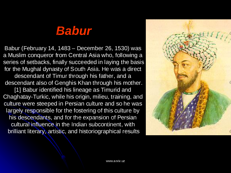 Babur Babur (February 14, 1483 – December 26, 1530) was a Muslim conqueror from Central Asia who, following a series of setbacks, finally succeeded in laying the basis for the Mughal dynasty of South Asia. He was a direct descendant of Timur through his father, and a descendant also of Genghis Khan through his mother. [1] Babur identified his lineage as Timurid and Chaghatay-Turkic, while his origin, milieu, training, and culture were steeped in Persian culture and so he was largely responsible for the fostering of this culture by his descendants, and for the expansion of Persian cultural influence in the Indian subcontinent, with brilliant literary, artistic, and historiographical results www.arxiv.uzwww.arxiv.uz