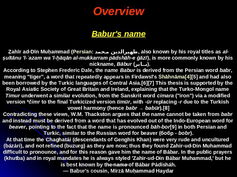 "Overview Babur's name Ẓahīr ad-Dīn Muḥammad ( Persian : دمح�م ﻦﻳ دﻟﺍﺮﻴﻬﻇ , also known by his royal titles as al- ṣultānu 'l-ʿazam wa 'l-ḫāqān al-mukkarram pādshāh-e ġāzī ), is more commonly known by his nickname, Bābur ( ﺮ با �� ب ). According to Stephen Frederic Dale, the name Babur is derived from the Persian word babr , meaning ""tiger"", a word that repeatedly appears in Firdawsī's Shāhnāma [4] [5] and had also been borrowed by the Turkic languages of Central Asia.[6][7] This thesis is supported by the Royal Asiatic Society of Great Britain and Ireland, explaining that the Turko-Mongol name Timur underwent a similar evolution, from the Sanskrit word cimara (""iron"") via a modified version *čimr to the final Turkicized version timür , with -ür replacing -r due to the Turkish vowel harmony (hence babr → babür ).[8] Contradicting these views, W.M. Thackston argues that the name cannot be taken from babr and instead must be derived from a word that has evolved out of the Indo-European word for beaver , pointing to the fact that the name is pronounced bāh-bor [9] in both Persian and Turkic, similar to the Russian word for beaver (бобр - bobr ). At that time the Chaghatái (descendants of Genghis Khan) were very rude and uncultured (bázári), and not refined (buzurg) as they are now; thus they found Zahir-ud-Din Muhammad difficult to pronounce, and for this reason gave him the name of Bábar. In the public prayers (khutba) and in royal mandates he is always styled 'Zahir-ud-Din Bábar Muhammad,' but he is best known by the name of Bábar Pádisháh. — Babur's cousin, Mirzā Muḥammad Haydar www.arxiv.uzwww.arxiv.uz"