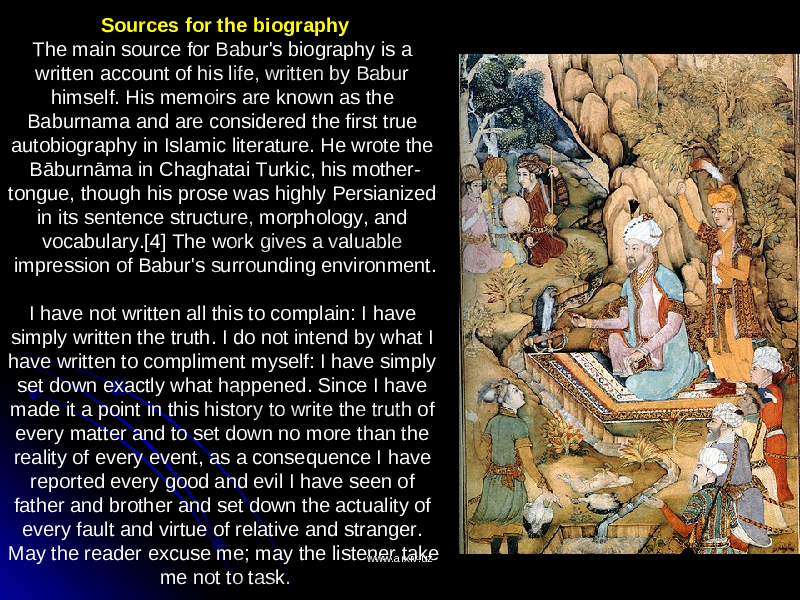 Sources for the biography The main source for Babur's biography is a written account of his life, written by Babur himself. His memoirs are known as the Baburnama and are considered the first true autobiography in Islamic literature. He wrote the Bāburnāma in Chaghatai Turkic, his mother- tongue, though his prose was highly Persianized in its sentence structure, morphology, and vocabulary.[4] The work gives a valuable impression of Babur's surrounding environment. I have not written all this to complain: I have simply written the truth. I do not intend by what I have written to compliment myself: I have simply set down exactly what happened. Since I have made it a point in this history to write the truth of every matter and to set down no more than the reality of every event, as a consequence I have reported every good and evil I have seen of father and brother and set down the actuality of every fault and virtue of relative and stranger. May the reader excuse me; may the listener take me not to task. www.arxiv.uzwww.arxiv.uz