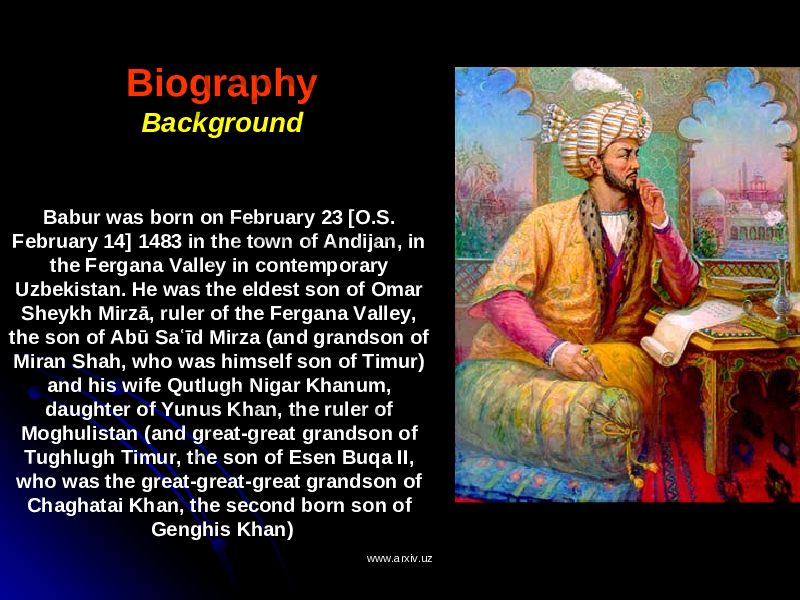 Biography Background Babur was born on February 23 [O.S. February 14] 1483 in the town of Andijan, in the Fergana Valley in contemporary Uzbekistan. He was the eldest son of Omar Sheykh Mirzā, ruler of the Fergana Valley, the son of Abū Saʿīd Mirza (and grandson of Miran Shah, who was himself son of Timur) and his wife Qutlugh Nigar Khanum, daughter of Yunus Khan, the ruler of Moghulistan (and great-great grandson of Tughlugh Timur, the son of Esen Buqa II, who was the great-great-great grandson of Chaghatai Khan, the second born son of Genghis Khan) www.arxiv.uzwww.arxiv.uz