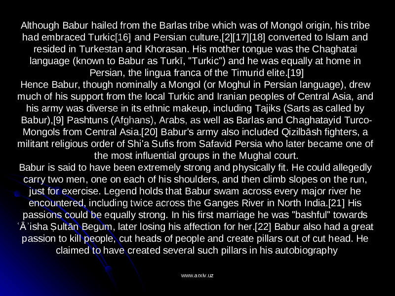 "Although Babur hailed from the Barlas tribe which was of Mongol origin, his tribe had embraced Turkic[16] and Persian culture,[2][17][18] converted to Islam and resided in Turkestan and Khorasan. His mother tongue was the Chaghatai language (known to Babur as Turkī, ""Turkic"") and he was equally at home in Persian, the lingua franca of the Timurid elite.[19] Hence Babur, though nominally a Mongol (or Moghul in Persian language), drew much of his support from the local Turkic and Iranian peoples of Central Asia, and his army was diverse in its ethnic makeup, including Tajiks (Sarts as called by Babur),[9] Pashtuns (Afghans), Arabs, as well as Barlas and Chaghatayid Turco- Mongols from Central Asia.[20] Babur's army also included Qizilbāsh fighters, a militant religious order of Shi'a Sufis from Safavid Persia who later became one of the most influential groups in the Mughal court. Babur is said to have been extremely strong and physically fit. He could allegedly carry two men, one on each of his shoulders, and then climb slopes on the run, just for exercise. Legend holds that Babur swam across every major river he encountered, including twice across the Ganges River in North India.[21] His passions could be equally strong. In his first marriage he was ""bashful"" towards ʿĀʾisha Ṣultān Begum, later losing his affection for her.[22] Babur also had a great passion to kill people, cut heads of people and create pillars out of cut head. He claimed to have created several such pillars in his autobiography www.arxiv.uzwww.arxiv.uz"