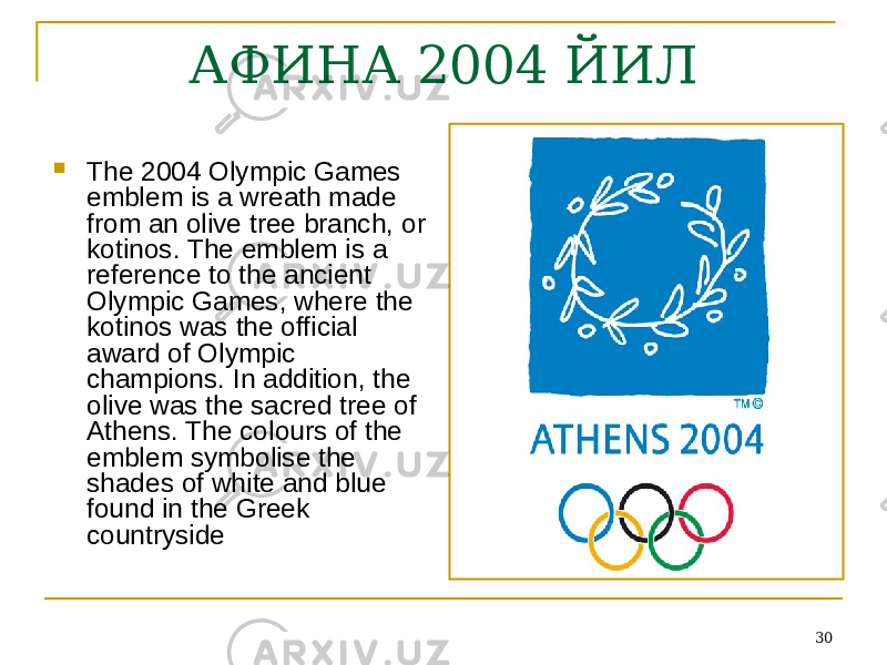 30АФИНА 2004 ЙИЛ  The 2004 Olympic Games emblem is a wreath made from an olive tree branch, or kotinos. The emblem is a reference to the ancient Olympic Games, where the kotinos was the official award of Olympic champions. In addition, the olive was the sacred tree of Athens. The colours of the emblem symbolise the shades of white and blue found in the Greek countryside