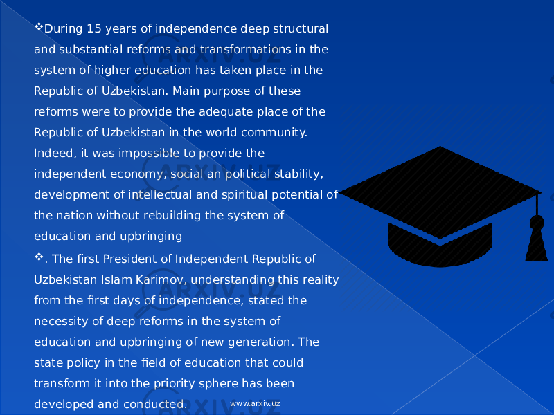  During 15 years of independence deep structural and substantial reforms and transformations in the system of higher education has taken place in the Republic of Uzbekistan. Main purpose of these reforms were to provide the adequate place of the Republic of Uzbekistan in the world community. Indeed, it was impossible to provide the independent economy, social an political stability, development of intellectual and spiritual potential of the nation without rebuilding the system of education and upbringing  . The first President of Independent Republic of Uzbekistan Islam Karimov, understanding this reality from the first days of independence, stated the necessity of deep reforms in the system of education and upbringing of new generation. The state policy in the field of education that could transform it into the priority sphere has been developed and conducted. www.arxiv.uz