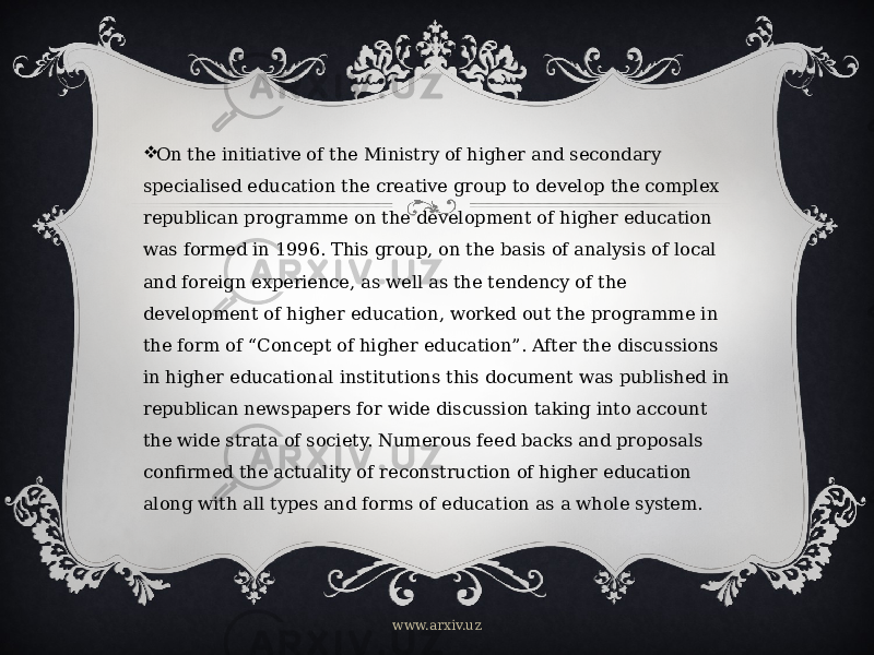 " On the initiative of the Ministry of higher and secondary specialised education the creative group to develop the complex republican programme on the development of higher education was formed in 1996. This group, on the basis of analysis of local and foreign experience, as well as the tendency of the development of higher education, worked out the programme in the form of ""Concept of higher education"". After the discussions in higher educational institutions this document was published in republican newspapers for wide discussion taking into account the wide strata of society. Numerous feed backs and proposals confirmed the actuality of reconstruction of higher education along with all types and forms of education as a whole system. www.arxiv.uz"