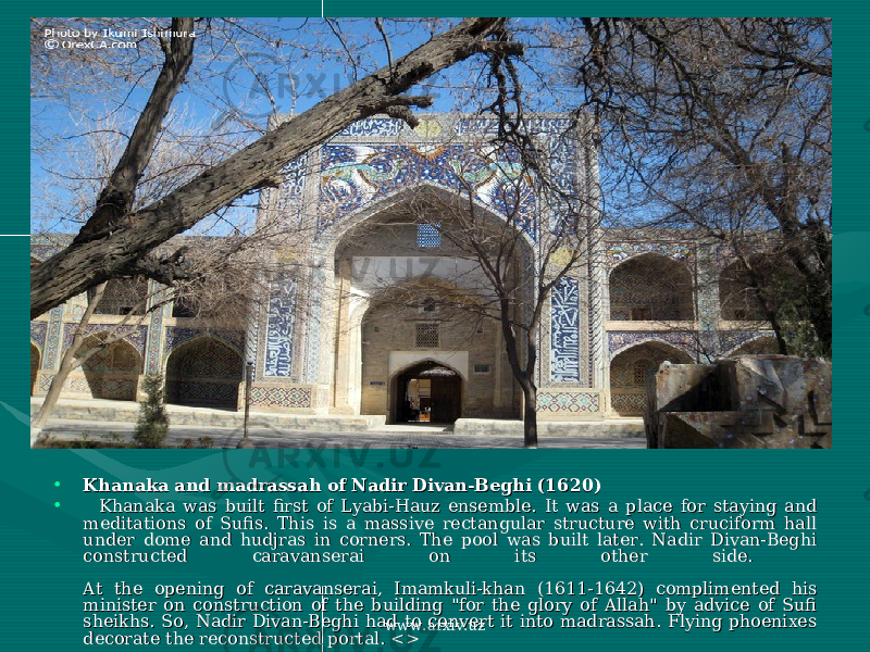 • Khanaka and madrassah of Nadir Divan-Beghi (1620)Khanaka and madrassah of Nadir Divan-Beghi (1620) • Khanaka was built first of Lyabi-Hauz ensemble. It was a place for staying and Khanaka was built first of Lyabi-Hauz ensemble. It was a place for staying and meditations of Sufis. This is a massive rectangular structure with cruciform hall meditations of Sufis. This is a massive rectangular structure with cruciform hall under dome and hudjras in corners. The pool was built later. Nadir Divan-Beghi under dome and hudjras in corners. The pool was built later. Nadir Divan-Beghi constructed caravanserai on its other side. constructed caravanserai on its other side. At the opening of caravanserai, Imamkuli-khan (1611-1642) complimented his At the opening of caravanserai, Imamkuli-khan (1611-1642) complimented his minister on construction of the building &#34;for the glory of Allah&#34; by advice of Sufi minister on construction of the building &#34;for the glory of Allah&#34; by advice of Sufi sheikhs. So, Nadir Divan-Beghi had to convert it into madrassah. Flying phoenixes sheikhs. So, Nadir Divan-Beghi had to convert it into madrassah. Flying phoenixes decorate the reconstructed portal. <>decorate the reconstructed portal. <> www.arxiv.uz