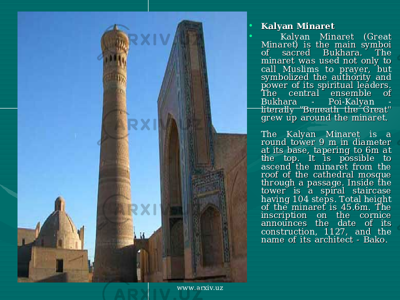 "• Kalyan MinaretKalyan Minaret • Kalyan Minaret (Great Kalyan Minaret (Great Minaret) is the main symboi Minaret) is the main symboi of sacred Bukhara. The of sacred Bukhara. The minaret was used not only to minaret was used not only to call Muslims to prayer, but call Muslims to prayer, but symbolized the authority and symbolized the authority and power of its spiritual leaders. power of its spiritual leaders. The central ensemble of The central ensemble of Bukhara - Poi-Kalyan - Bukhara - Poi-Kalyan - literally ""Beneath the Great"" literally ""Beneath the Great"" grew up around the minaret. grew up around the minaret. The Kalyan Minaret is a The Kalyan Minaret is a round tower 9 m in diameter round tower 9 m in diameter at its base, tapering to 6m at at its base, tapering to 6m at the top. It is possible to the top. It is possible to ascend the minaret from the ascend the minaret from the roof of the cathedral mosque roof of the cathedral mosque through a passage. Inside the through a passage. Inside the tower is a spiral staircase tower is a spiral staircase having 104 steps. Total height having 104 steps. Total height of the minaret is 45.6m. The of the minaret is 45.6m. The inscription on the cornice inscription on the cornice announces the date of its announces the date of its construction, 1127, and the construction, 1127, and the name of its architect - Bako. name of its architect - Bako. www.arxiv.uz"