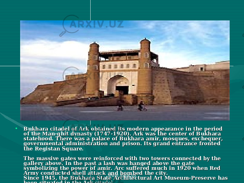 • Bukhara citadel of Ark obtained its modern appearance in the period Bukhara citadel of Ark obtained its modern appearance in the period of the Man-ghit dynasty (1747-1920). Ark was the center of Bukhara of the Man-ghit dynasty (1747-1920). Ark was the center of Bukhara statehood. There was a palace of Bukhara amir, mosques, exchequer, statehood. There was a palace of Bukhara amir, mosques, exchequer, governmental administration and prison. Its grand entrance fronted governmental administration and prison. Its grand entrance fronted the Registan Square. the Registan Square. The massive gates were reinforced with two towers connected by the The massive gates were reinforced with two towers connected by the gallery above. In the past a lash was hanged above the gate gallery above. In the past a lash was hanged above the gate symbolizing the power of amir. Arc suffered much in 1920 when Red symbolizing the power of amir. Arc suffered much in 1920 when Red Army conducted shell attack and bombed the city.Army conducted shell attack and bombed the city. Since 1945, the Bukhara State Architectural Art Museum-Preserve has Since 1945, the Bukhara State Architectural Art Museum-Preserve has been situated in the Arkbeen situated in the Ark citadel. citadel. www.arxiv.uz