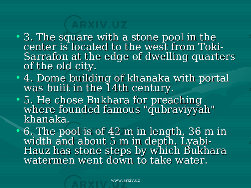 "• 3. 3. The square with a stone pool in the The square with a stone pool in the center is located to the west from Toki-center is located to the west from Toki- Sarrafon at the edge of dwelling quarters Sarrafon at the edge of dwelling quarters of the old city. of the old city. • 4. 4. Dome building of khanaka with portal Dome building of khanaka with portal was buiit in the 14th century. was buiit in the 14th century. • 5. 5. He chose Bukhara for preaching He chose Bukhara for preaching where founded famous ""qubraviyyah"" where founded famous ""qubraviyyah"" khanaka. khanaka. • 6. 6. The pool is of 42 m in length, 36 m in The pool is of 42 m in length, 36 m in width and about 5 m in depth. Lyabi-width and about 5 m in depth. Lyabi- Hauz has stone steps by which Bukhara Hauz has stone steps by which Bukhara watermen went down to take water. watermen went down to take water. www.arxiv.uz"
