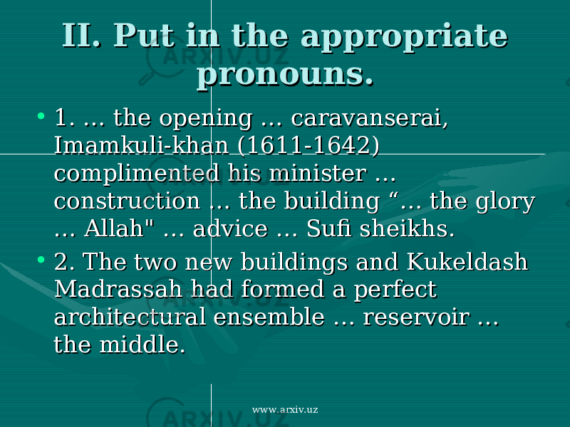 "II. Put in the appropriate II. Put in the appropriate pronouns. pronouns. • 1. …1. … the opening the opening …… caravanserai, caravanserai, Imamkuli-khan (1611-1642) Imamkuli-khan (1611-1642) complimented his minister complimented his minister …… construction construction …… the building "" the building "" …… the glory the glory …… Allah"" Allah"" …… advice advice …… Sufi sheikhs Sufi sheikhs .. • 2. 2. The two new buildings and Kukeldash The two new buildings and Kukeldash Madrassah had formed a perfect Madrassah had formed a perfect architectural ensemble architectural ensemble …… reservoir reservoir …… the middle. the middle. www.arxiv.uz"