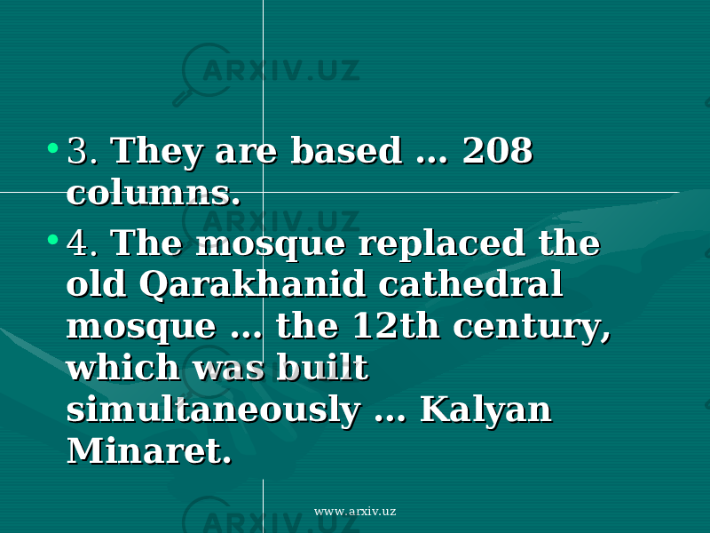 • 3. 3. They are based They are based …… 208 208 columns.columns. • 4. 4. The mosque replaced the The mosque replaced the old Qarakhanid cathedral old Qarakhanid cathedral mosque mosque …… the 12th century, the 12th century, which was built which was built simultaneously simultaneously …… Kalyan Kalyan Minaret.Minaret. www.arxiv.uz
