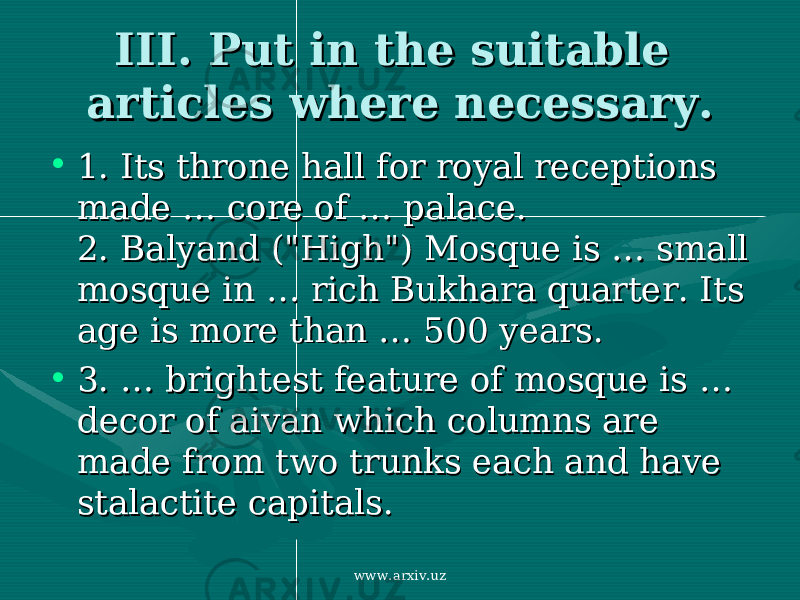 "III. Put in the suitable III. Put in the suitable articles where necessary.articles where necessary. • 1. 1. Its throne hall for royal receptions Its throne hall for royal receptions made made … … core of core of …… palace. palace. 2. 2. Balyand (""High"") Mosque is Balyand (""High"") Mosque is …… small small mosque in mosque in …… rich Bukhara quarter. Its rich Bukhara quarter. Its age is more thanage is more than … … 500 years. 500 years. • 3. …3. … brightest feature of mosque is brightest feature of mosque is … … decor of aivan which columns are decor of aivan which columns are made from two trunks each and have made from two trunks each and have stalactite capitals. stalactite capitals. www.arxiv.uz"