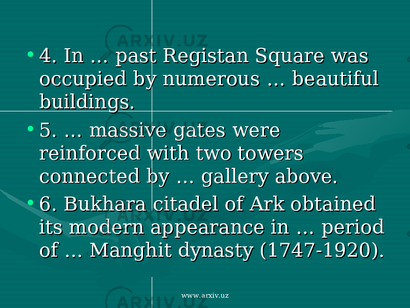 • 4. 4. In In …… past Registan Square was past Registan Square was occupied by numerous occupied by numerous … … beautiful beautiful buildings. buildings. • 5. …5. … massive gates were massive gates were reinforced with two towers reinforced with two towers connected by connected by …… gallery above. gallery above. • 6. 6. Bukhara citadel of Ark obtained Bukhara citadel of Ark obtained its modern appearance in its modern appearance in …… period period of of …… Manghit dynasty (1747-1920). Manghit dynasty (1747-1920). www.arxiv.uz