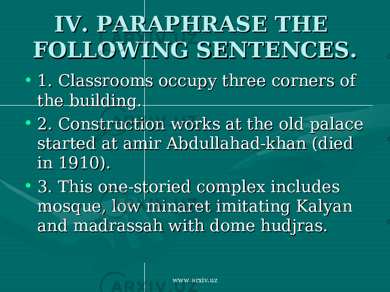 IV. PARAPHRASE THE IV. PARAPHRASE THE FOLLOWING SENTENCES.FOLLOWING SENTENCES. • 1. 1. Classrooms occupy three corners of Classrooms occupy three corners of the building. the building. • 2. 2. Construction works at the old palace Construction works at the old palace started at amir Abdullahad-khan (died started at amir Abdullahad-khan (died in 1910). in 1910). • 3. 3. This one-storied complex includes This one-storied complex includes mosque, low minaret imitating Kalyan mosque, low minaret imitating Kalyan and madrassah with dome hudjras. and madrassah with dome hudjras. www.arxiv.uz