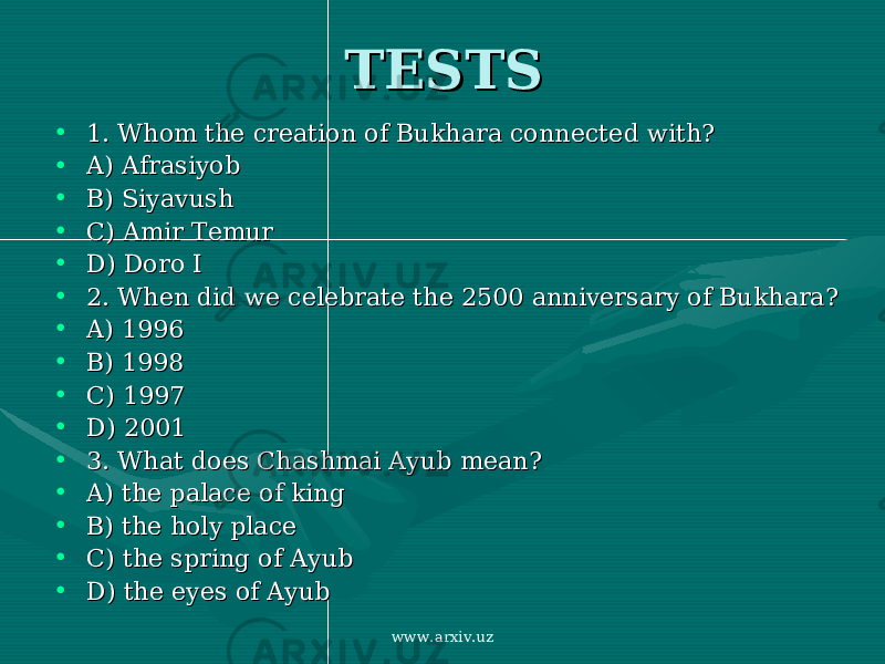 TESTSTESTS • 1. Whom the creation of Bukhara connected with?1. Whom the creation of Bukhara connected with? • A) AfrasiyobA) Afrasiyob • B) SiyavushB) Siyavush • C) Amir TemurC) Amir Temur • D) Doro ID) Doro I • 2. When did we celebrate the 2500 anniversary of Bukhara?2. When did we celebrate the 2500 anniversary of Bukhara? • A) 1996A) 1996 • B) 1998B) 1998 • C) 1997C) 1997 • D) 2001D) 2001 • 3. What does Chashmai Ayub mean?3. What does Chashmai Ayub mean? • A) the palace of kingA) the palace of king • B) the holy placeB) the holy place • C) the spring of AyubC) the spring of Ayub • D) the eyes of AyubD) the eyes of Ayub www.arxiv.uz
