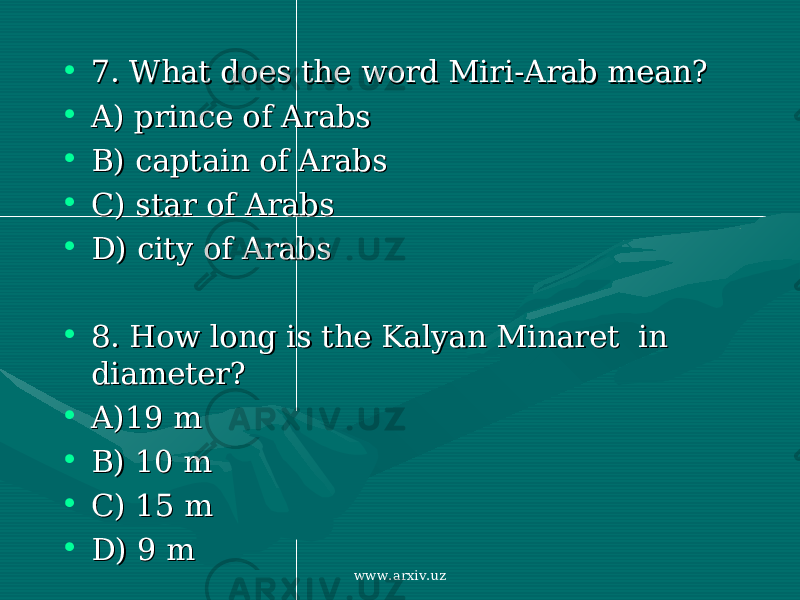 • 7. What does the word7. What does the word Miri-Arab Miri-Arab mean?mean? • A) A) prince of Arabsprince of Arabs • B) captain of ArabsB) captain of Arabs • C) star of Arabs C) star of Arabs • D)D) city of Arabscity of Arabs • 8. How long is 8. How long is the Kalyan Minaret in the Kalyan Minaret in diameterdiameter ?? • A)19 mA)19 m • B) 10 mB) 10 m • C) 15 mC) 15 m • D)D) 9 m 9 m www.arxiv.uz