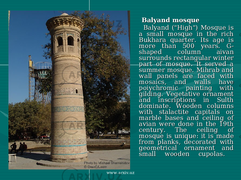 "Balyand mosqueBalyand mosque Balyand (""High"") Mosque is Balyand (""High"") Mosque is a small mosque in the rich a small mosque in the rich Bukhara quarter. Its age is Bukhara quarter. Its age is more than 500 years. G-more than 500 years. G- shaped column aivan shaped column aivan surrounds rectangular winter surrounds rectangular winter part of mosque. It served a part of mosque. It served a summer mosque. Mihrab and summer mosque. Mihrab and wall panels are faced with wall panels are faced with mosaics, and walls have mosaics, and walls have poiychromic painting with poiychromic painting with gilding. Vegetative ornament gilding. Vegetative ornament and inscriptions in Sulth and inscriptions in Sulth dominate. Wooden columns dominate. Wooden columns with stalactite capitals on with stalactite capitals on marble bases and ceiling of marble bases and ceiling of avian were done in the 19th avian were done in the 19th century. The ceiling of century. The ceiling of mosque is unique: it is made mosque is unique: it is made from planks, decorated with from planks, decorated with geometrical ornament and geometrical ornament and small wooden cupolas. small wooden cupolas. www.arxiv.uz"