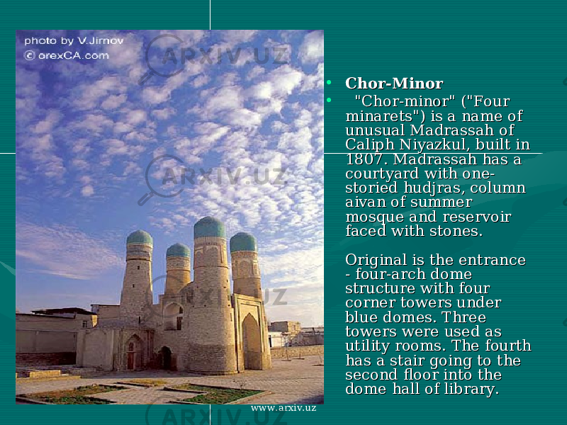 "• Chor-MinorChor-Minor • ""Chor-minor"" (""Four ""Chor-minor"" (""Four minarets"") is a name of minarets"") is a name of unusual Madrassah of unusual Madrassah of Caliph Niyazkul, built in Caliph Niyazkul, built in 1807. Madrassah has a 1807. Madrassah has a courtyard with one-courtyard with one- storied hudjras, column storied hudjras, column aivan of summer aivan of summer mosque and reservoir mosque and reservoir faced with stones. faced with stones. Original is the entrance Original is the entrance - four-arch dome - four-arch dome structure with four structure with four corner towers under corner towers under blue domes. Three blue domes. Three towers were used as towers were used as utility rooms. The fourth utility rooms. The fourth has a stair going to the has a stair going to the second floor into the second floor into the dome hall of library. dome hall of library. www.arxiv.uz"
