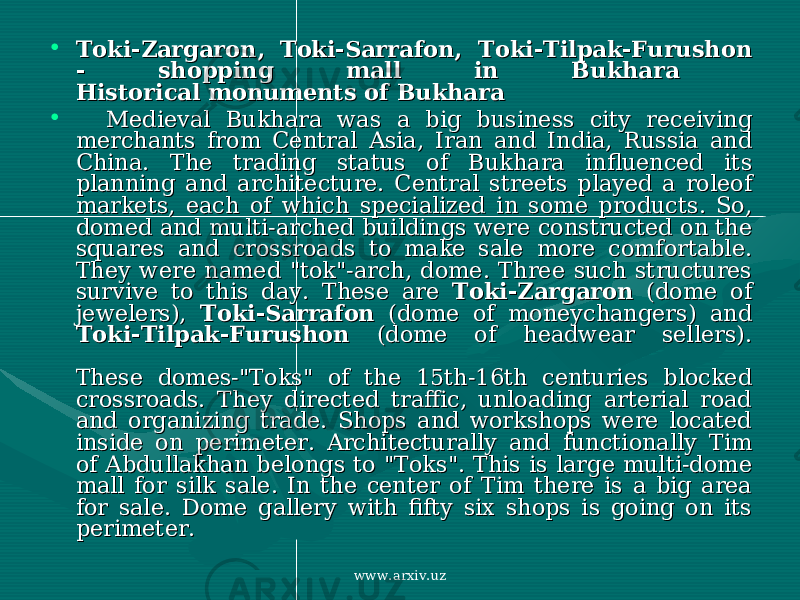 "• Toki-Zargaron, Toki-Sarrafon, Toki-Tilpak-Furushon Toki-Zargaron, Toki-Sarrafon, Toki-Tilpak-Furushon - shopping mall in Bukhara - shopping mall in Bukhara Historical monuments of Bukhara Historical monuments of Bukhara • Medieval Bukhara was a big business city receiving Medieval Bukhara was a big business city receiving merchants from Central Asia, Iran and India, Russia and merchants from Central Asia, Iran and India, Russia and China. The trading status of Bukhara influenced its China. The trading status of Bukhara influenced its planning and architecture. Central streets played a roleof planning and architecture. Central streets played a roleof markets, each of which specialized in some products. So, markets, each of which specialized in some products. So, domed and multi-arched buildings were constructed on the domed and multi-arched buildings were constructed on the squares and crossroads to make sale more comfortable. squares and crossroads to make sale more comfortable. They were named ""tok""-arch, dome. Three such structures They were named ""tok""-arch, dome. Three such structures survive to this day. These are survive to this day. These are Toki-ZargaronToki-Zargaron (dome of (dome of jewelers), jewelers), Toki-SarrafonToki-Sarrafon (dome of moneychangers) and (dome of moneychangers) and Toki-Tilpak-FurushonToki-Tilpak-Furushon (dome of headwear sellers). (dome of headwear sellers). These domes-""Toks"" of the 15th-16th centuries blocked These domes-""Toks"" of the 15th-16th centuries blocked crossroads. They directed traffic, unloading arterial road crossroads. They directed traffic, unloading arterial road and organizing trade. Shops and workshops were located and organizing trade. Shops and workshops were located inside on perimeter. Architecturally and functionally Tim inside on perimeter. Architecturally and functionally Tim of Abdullakhan belongs to ""Toks"". This is large multi-dome of Abdullakhan belongs to ""Toks"". This is large multi-dome mall for silk sale. In the center of Tim there is a big area mall for silk sale. In the center of Tim there is a big area for sale. Dome gallery with fifty six shops is going on its for sale. Dome gallery with fifty six shops is going on its perimeter. perimeter. www.arxiv.uz"