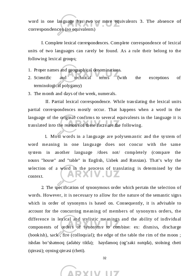 "word in one language has two or more equivalents 3. The absence of correspondences (no equivalents) I. Complete lexical correspondences . Complete correspondence of lexical units of two languages can rarely be found. As a rule their belong to the following lexical groups; 1. Proper names and geographical denominations. 2. Scientific and technical terms (with the exceptions of terminological polygamy) 3. The month and days of the week, numerals. II. Partial lexical correspondence. While translating the lexical units partial correspondences mostly occur. That happens when a word in the language of the original confirms to several equivalents in the language it is translated into the reasons of these facts are the following. 1. M os t w or d s i n a l an gu ag e ar e p ol ys em an t i c an d t h e s ys t e m of wor d m e an i n g i n on e l a ng ua ge do es no t co nc ur w i t h t he sa m e system in another language /does not/ completely (compare the nouns ""house"" and ""table"" in English, Uzbek and Russian). That's why the selection of a word in the process of translating is determined by the context. 2. The specification of synonymous order which pertain the selection of words. However, it is necessary to allow for the nature of the semantic signs which in order of synonyms is based on. Consequently, it is advisable to account for the concurring m eani ng of m em ber s of synonym s or der s, t he dif f er ence i n lexical and stylistic meanings and the ability of individual components of orders of synonyms to combine: e x: dismiss, discharge (bookish), sack , fire (colloquial); the edge of the table the rim of the moon ; ishdan bo'shatmoq (adabiy tilda); haydamoq (og'zaki nutqda), stolning cheti (qirrasi); oyning qirrasi (cheti). 32"