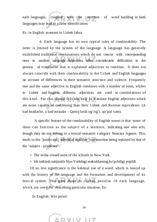"each language), coupled with the structure of word building in both languages may lead to a false identification: Ex: in English: moment in Uzbek lahza 6. Each language has its own typical rules of combinability. The latter is limited by the system of the language. A language has generally established traditional combinations which do not concur with corresponding ones in another language. Adjectives offer considerable difficulties in the process of translation that is explained adjectives to combine. It does not always coincide with their combinability in the Uzbek and English languages on account of differences in their semantic structure and valence. Frequently one and the same adjective in English combines with a number of noun, whiles in Uzbek and English different adjectives are used in combinat ions of this kind. For t hi s reason i t i s not easy to translate English adjectives which are more capable of combining than their Uzbek and Russian equivalents. (A bad headache, a bad mistake – Qattiq bosh og'rig'i, qo'pol xato). A specific feature of the combinability of English nouns is that so m e of t h em c an f un ct i o n as t h e su bj ec t of a se nt en ce , indicating one who acts; though they do not belong to a lexical- semantic category Nomina Agents. This tends to the ""predicate - adverbial modifier"" construction being replaced by that of the ""subject - predicate"". • The strike closed most of the schools in New York. • Ish tashlash natijasida Nyu-Yorkdagi maktablarning ko'pchiligi yopildi. Of no less significance is the habitual use of a word, which is bound up with the history of the language and the formation and development of its lexical system. This gave shape to c l i c h é s p e c u l i a r 1 0 e a c h l a n g u a g e , w h i c h a r e u s e d f o r describing particular situation. Ex: In English; Wet point! 34"
