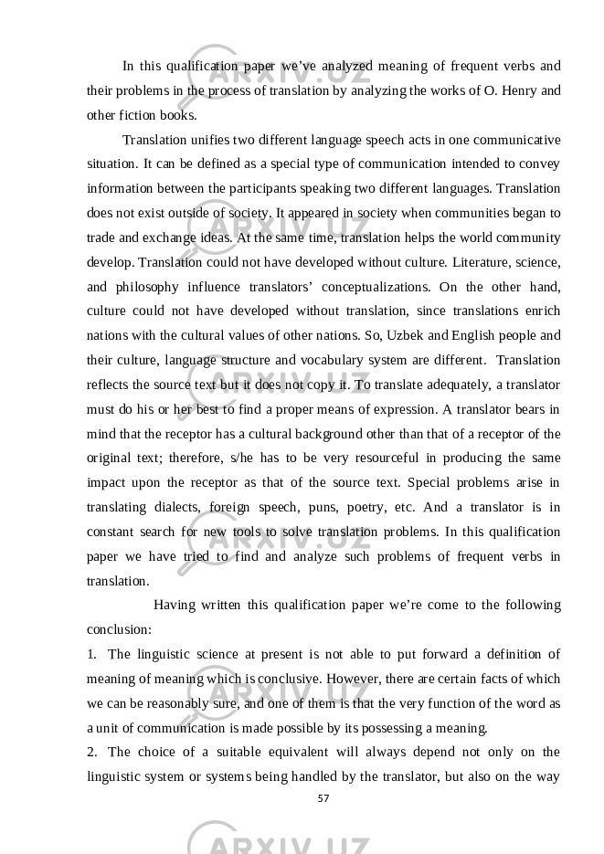 In this qualification paper we've analyzed meaning of frequent verbs and their problems in the process of translation by analyzing the works of O. Henry and other fiction books. Translation unifies two different language speech acts in one communicative situation. It can be defined as a special type of communication intended to convey information between the participants speaking two different languages. Translation does not exist outside of society. It appeared in society when communities began to trade and exchange ideas. At the same time, translation helps the world community develop. Translation could not have developed without culture. Literature, science, and philosophy influence translators' conceptualizations. On the other hand, culture could not have developed without translation, since translations enrich nations with the cultural values of other nations. So, Uzbek and English people and their culture, language structure and vocabulary system are different. Translation reflects the source text but it does not copy it. To translate adequately, a translator must do his or her best to find a proper means of expression. A translator bears in mind that the receptor has a cultural background other than that of a receptor of the original text; therefore, s/he has to be very resourceful in producing the same impact upon the receptor as that of the source text. Special problems arise in translating dialects, foreign speech, puns, poetry, etc. And a translator is in constant search for new tools to solve translation problems. In this qualification paper we have tried to find and analyze such problems of frequent verbs in translation. Having written this qualification paper we're come to the following conclusion: 1. The linguistic science at present is not able to put forward a definition of meaning of meaning which is conclusive. However, there are certain facts of which we can be reasonably sure, and one of them is that the very function of the word as a unit of communication is made possible by its possessing a meaning. 2. The choice of a suitable equivalent will always depend not only on the linguistic system or systems being handled by the translator, but also on the way 57