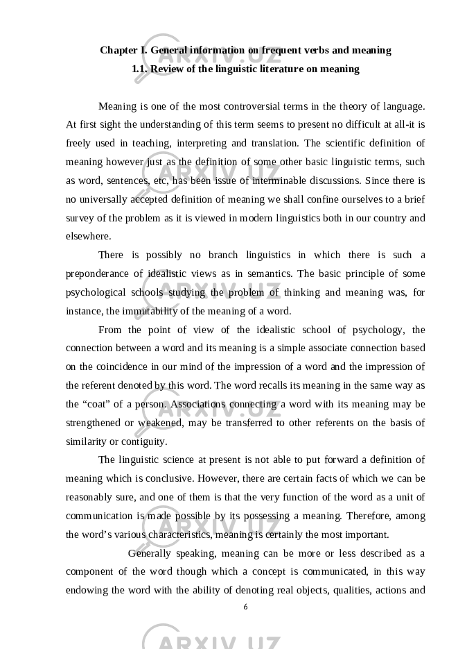 "Chapter I. General information on frequent verbs and meaning 1.1. Review of the linguistic literature on meaning Meaning is one of the most controversial terms in the theory of language. At first sight the understanding of this term seems to present no difficult at all-it is freely used in teaching, interpreting and translation. The scientific definition of meaning however just as the definition of some other basic linguistic terms, such as word, sentences, etc, has been issue of interminable discussions. Since there is no universally accepted definition of meaning we shall confine ourselves to a brief survey of the problem as it is viewed in modern linguistics both in our country and elsewhere. There is possibly no branch linguistics in which there is such a preponderance of idealistic views as in semantics. The basic principle of some psychological schools studying the problem of thinking and meaning was, for instance, the immutability of the meaning of a word. From the point of view of the idealistic school of psychology, the connection between a word and its meaning is a simple associate connection based on the coincidence in our mind of the impression of a word and the impression of the referent denoted by this word. The word recalls its meaning in the same way as the ""coat"" of a person. Associations connecting a word with its meaning may be strengthened or weakened, may be transferred to other referents on the basis of similarity or contiguity. The linguistic science at present is not able to put forward a definition of meaning which is conclusive. However, there are certain facts of which we can be reasonably sure, and one of them is that the very function of the word as a unit of communication is made possible by its possessing a meaning. Therefore, among the word's various characteristics, meaning is certainly the most important. Generally speaking, meaning can be more or less described as a component of the word though which a concept is communicated, in this way endowing the word with the ability of denoting real objects, qualities, actions and 6"