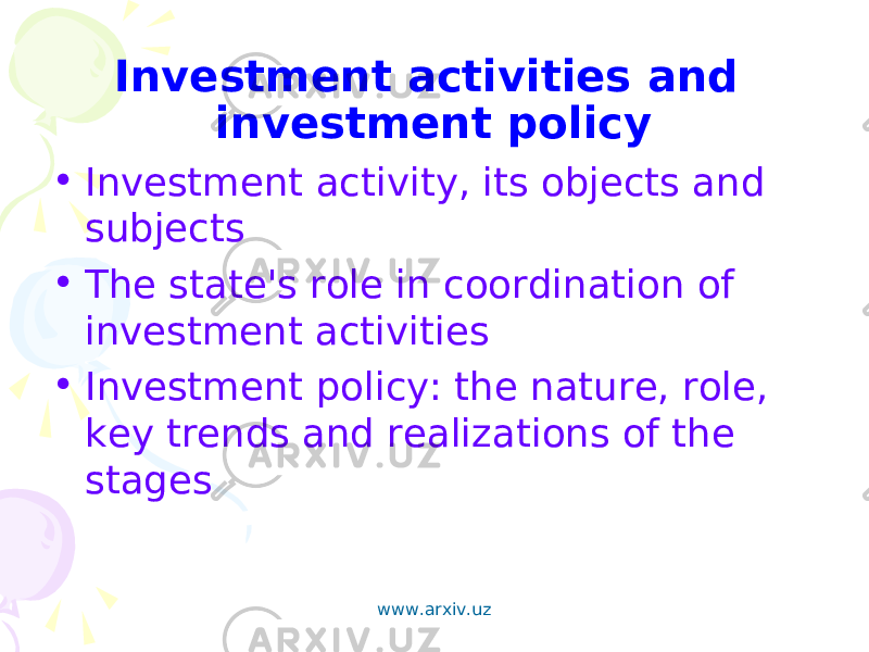 Investment activities and investment policy • Investment activity, its objects and subjects • The state's role in coordination of investment activities • Investment policy: the nature, role, key trends and realizations of the stages   www.arxiv.uz