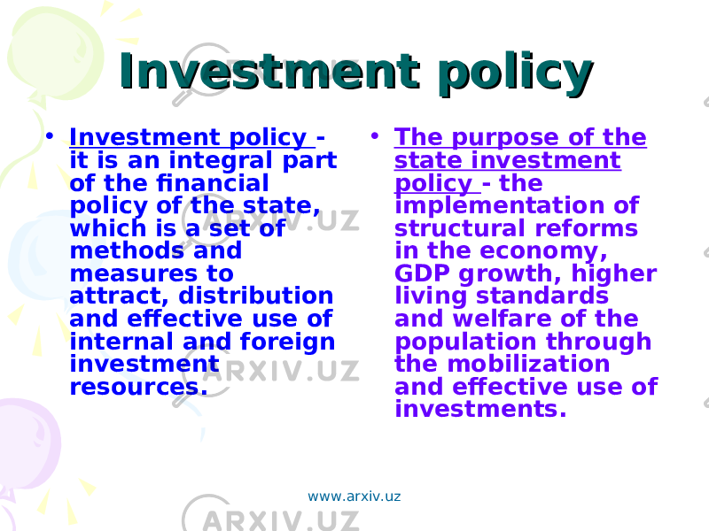 Investment policyInvestment policy • Investment policy - it is an integral part of the financial policy of the state, which is a set of methods and measures to attract, distribution and effective use of internal and foreign investment resources. • The purpose of the state investment policy - the implementation of structural reforms in the economy, GDP growth, higher living standards and welfare of the population through the mobilization and effective use of investments. www.arxiv.uz