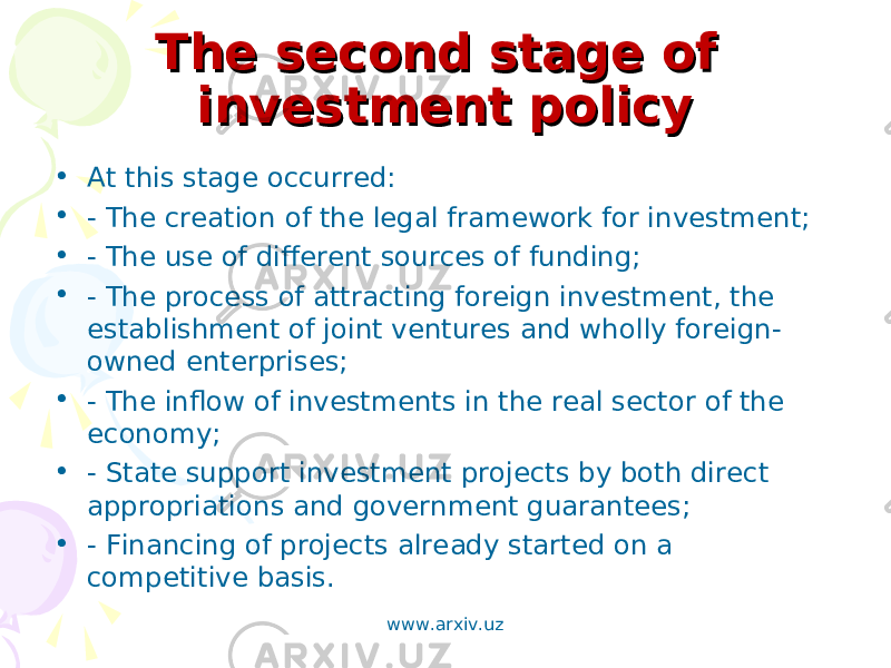 The second stage of The second stage of investment policyinvestment policy • At this stage occurred: • - The creation of the legal framework for investment; • - The use of different sources of funding; • - The process of attracting foreign investment, the establishment of joint ventures and wholly foreign- owned enterprises; • - The inflow of investments in the real sector of the economy; • - State support investment projects by both direct appropriations and government guarantees; • - Financing of projects already started on a competitive basis. www.arxiv.uz