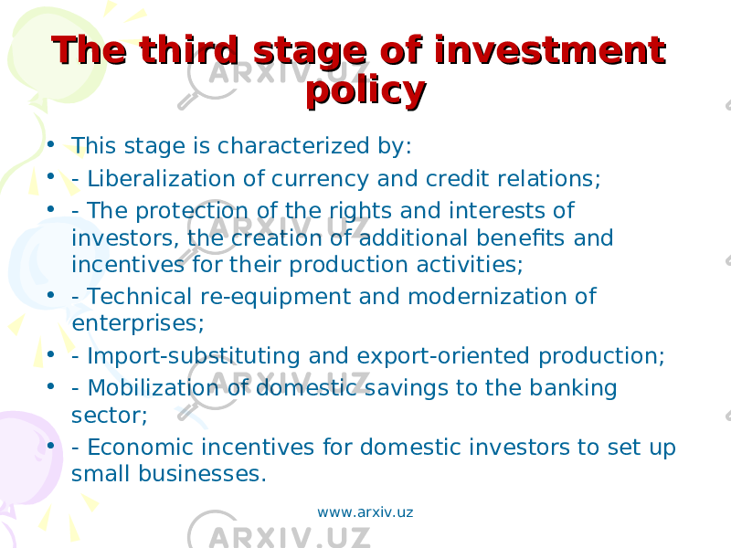 The third stage of investment The third stage of investment policypolicy • This stage is characterized by: • - Liberalization of currency and credit relations; • - The protection of the rights and interests of investors, the creation of additional benefits and incentives for their production activities; • - Technical re-equipment and modernization of enterprises; • - Import-substituting and export-oriented production; • - Mobilization of domestic savings to the banking sector; • - Economic incentives for domestic investors to set up small businesses. www.arxiv.uz