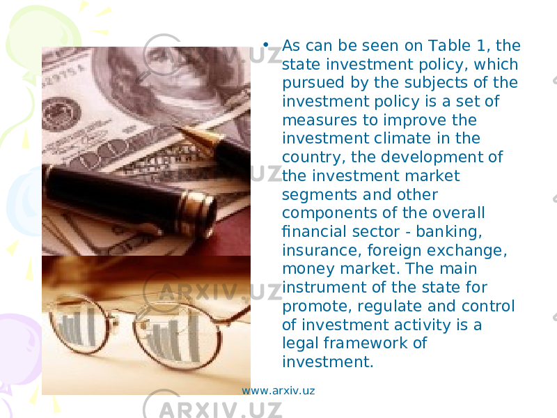 • As can be seen on Table 1, the state investment policy, which pursued by the subjects of the investment policy is a set of measures to improve the investment climate in the country, the development of the investment market segments and other components of the overall financial sector - banking, insurance, foreign exchange, money market. The main instrument of the state for promote, regulate and control of investment activity is a legal framework of investment. www.arxiv.uz