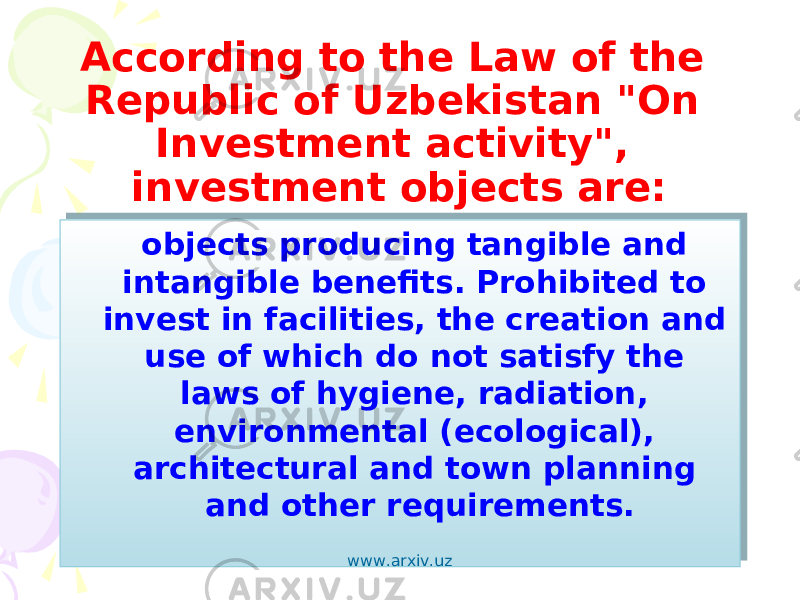 "According to the Law of the Republic of Uzbekistan ""On Investment activity"", investment objects are: objects producing tangible and intangible benefits. Prohibited to invest in facilities, the creation and use of which do not satisfy the laws of hygiene, radiation, environmental (ecological), architectural and town planning and other requirements. www.arxiv.uz 0E 0B 0B0203 1A0504 0F09 040203 0913 09020C"