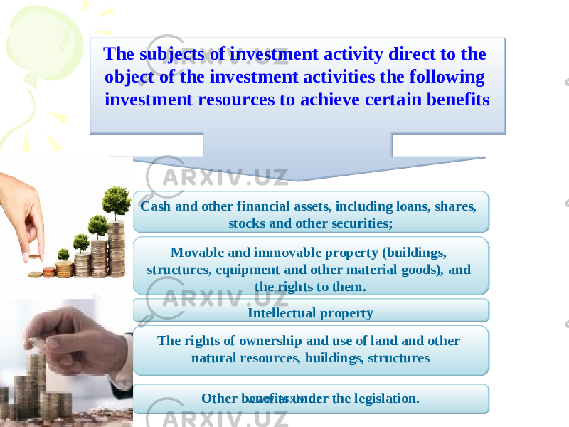 The subjects of investment activity direct to the object of the investment activities the following investment resources to achieve certain benefits Cash and other financial assets, including loans, shares, stocks and other securities; Intellectual property The rights of ownership and use of land and other natural resources, buildings, structuresMovable and immovable property (buildings, structures, equipment and other material goods), and the rights to them. Other benefits under the legislation. www.arxiv.uz 1B 0E 0B 270905 05060E0A290508090213 0102 1B100408 02 2A0E030917120408 0506 06 2C06100411