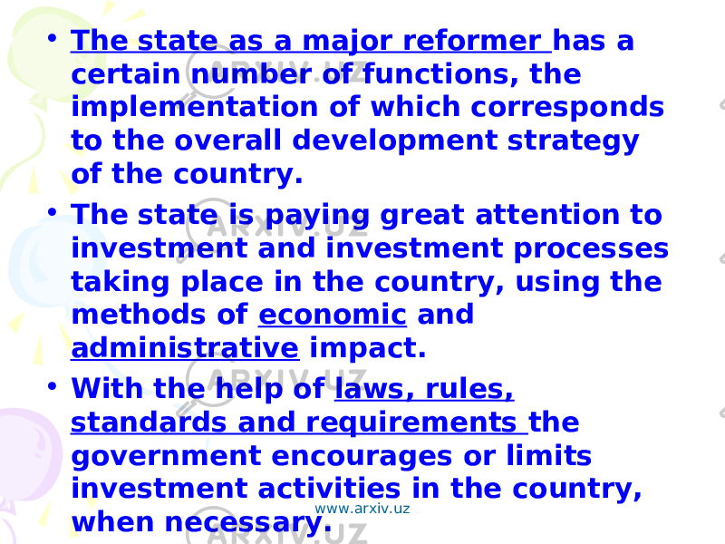 • The state as a major reformer has a certain number of functions, the implementation of which corresponds to the overall development strategy of the country. • The state is paying great attention to investment and investment processes taking place in the country, using the methods of economic and administrative impact. • With the help of laws, rules, standards and requirements the government encourages or limits investment activities in the country, when necessary. www.arxiv.uz