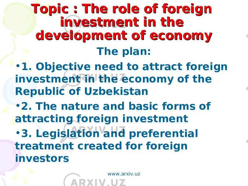 Topic : The role of foreign Topic : The role of foreign investment in the investment in the development of economydevelopment of economy The plan: • 1. Objective need to attract foreign investment in the economy of the Republic of Uzbekistan • 2. The nature and basic forms of attracting foreign investment • 3. Legislation and preferential treatment created for foreign investors www.arxiv.uz