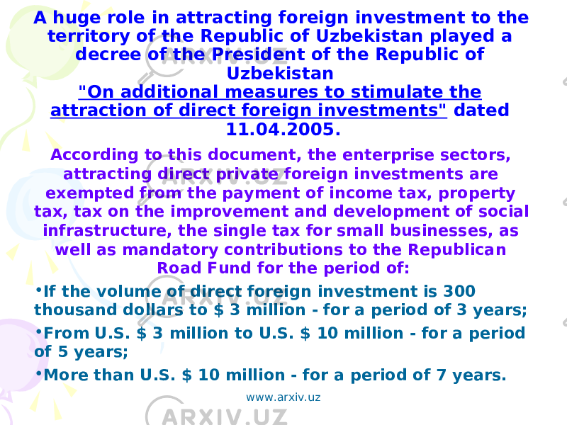 "A huge role in attracting foreign investment to the territory of the Republic of Uzbekistan played a decree of the President of the Republic of Uzbekistan ""On additional measures to stimulate the attraction of direct foreign investments"" dated 11.04.2005. According to this document, the enterprise sectors, attracting direct private foreign investments are exempted from the payment of income tax, property tax, tax on the improvement and development of social infrastructure, the single tax for small businesses, as well as mandatory contributions to the Republican Road Fund for the period of: • If the volume of direct foreign investment is 300 thousand dollars to $ 3 million - for a period of 3 years; • From U.S. $ 3 million to U.S. $ 10 million - for a period of 5 years; • More than U.S. $ 10 million - for a period of 7 years. www.arxiv.uz"